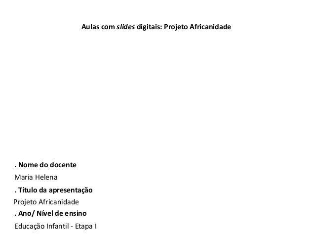 Aulas com slides digitais: Projeto Africanidade  . Nome do docente  Maria Helena  . Título da apresentação  Projeto Africa...