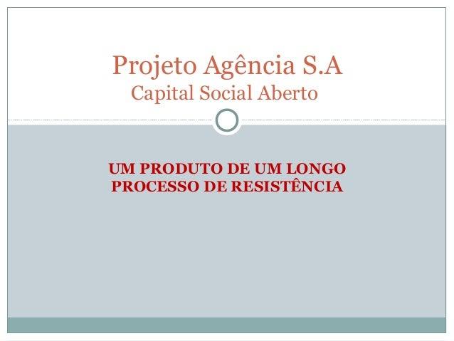 Projeto Agência S.A  Capital Social AbertoUM PRODUTO DE UM LONGOPROCESSO DE RESISTÊNCIA