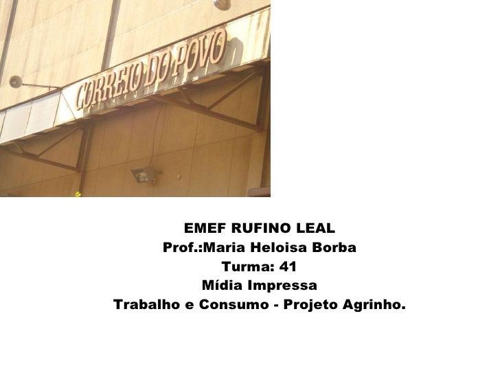=- EMEF RUFINO LEAL Prof.:Maria Heloisa Borba Turma: 41 Mídia Impressa Trabalho e Consumo - Projeto Agrinho.