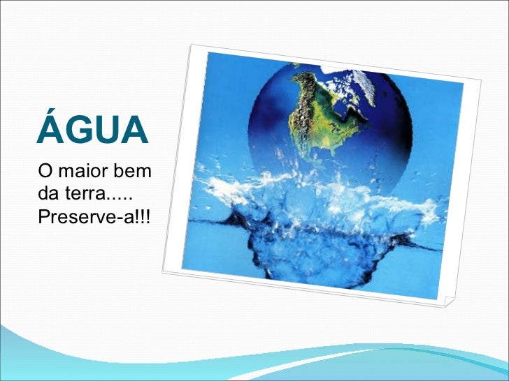ÁGUA <ul><li>O maior bem da terra..... </li></ul><ul><li>Preserve-a!!! </li></ul>