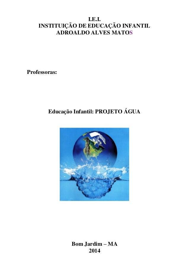 I.E.I. INSTITUIÇÃO DE EDUCAÇÃO INFANTIL ADROALDO ALVES MATOS Professoras: Educação Infantil: PROJETO ÁGUA Bom Jardim – MA ...