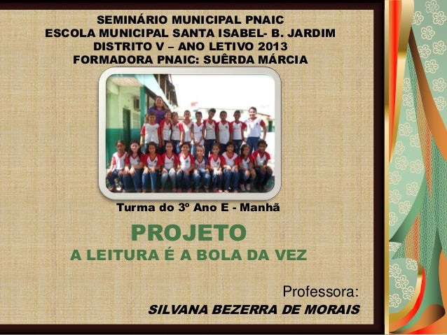 SEMINÁRIO MUNICIPAL PNAIC ESCOLA MUNICIPAL SANTA ISABEL- B. JARDIM DISTRITO V – ANO LETIVO 2013 FORMADORA PNAIC: SUÊRDA MÁ...