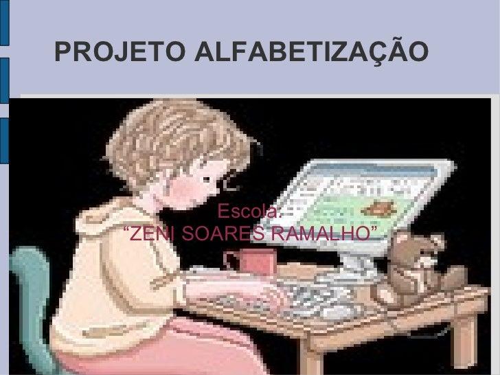 """PROJETO ALFABETIZAÇÃO Escola: """" ZENI SOARES RAMALHO"""""""