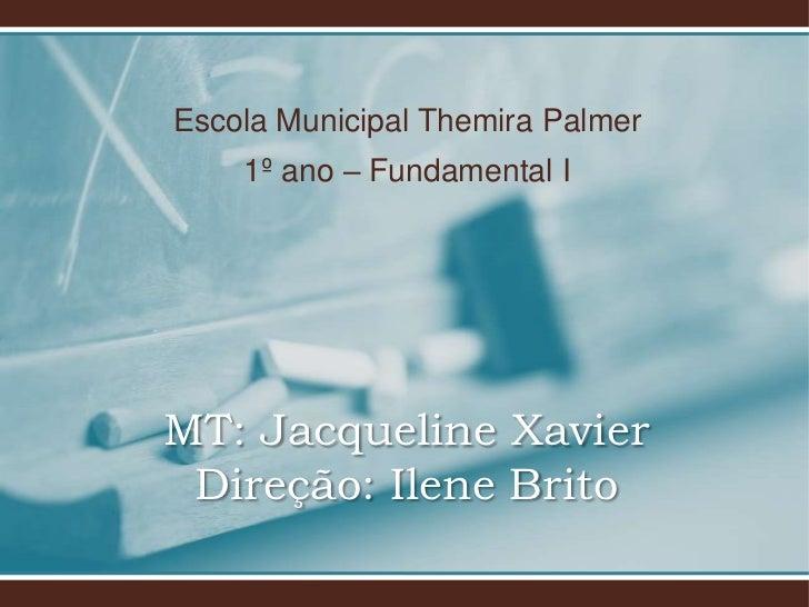 Escola Municipal Themira Palmer    1º ano – Fundamental IMT: Jacqueline Xavier Direção: Ilene Brito