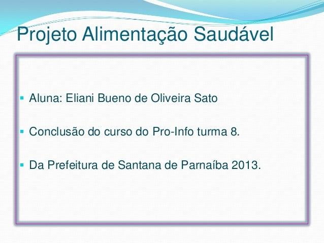 Projeto Alimentação Saudável  Aluna: Eliani Bueno de Oliveira Sato  Conclusão do curso do Pro-Info turma 8.   Da Prefei...