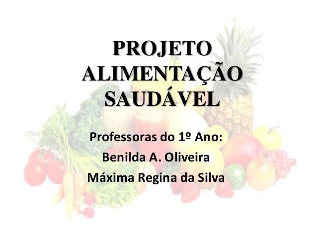 PROJETO ALIMENTAÇÃO SAUDÁVEL Professoras do 1º Ano: Benilda A. Oliveira Máxima Regina da Silva