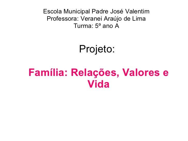 Projeto:  Família: Relações, Valores e Vida Escola Municipal Padre José Valentim Professora: Veranei Araújo de Lima Turma:...