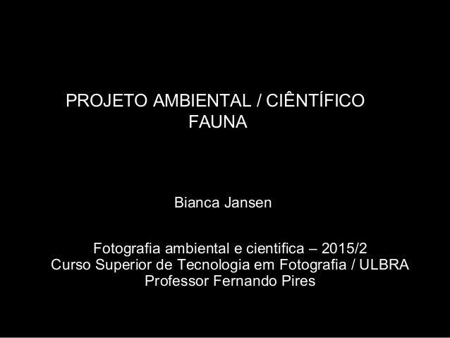 PROJETO AMBIENTAL / CIÊNTÍFICO FAUNA Fotografia ambiental e cientifica – 2015/2 Curso Superior de Tecnologia em Fotografia...