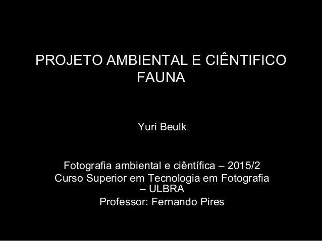 PROJETO AMBIENTAL E CIÊNTIFICO FAUNA Yuri Beulk Fotografia ambiental e ciêntífica – 2015/2 Curso Superior em Tecnologia em...