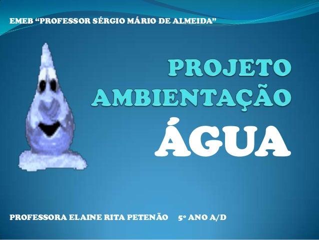 """ÁGUA EMEB """"PROFESSOR SÉRGIO MÁRIO DE ALMEIDA"""" PROFESSORA ELAINE RITA PETENÃO 5º ANO A/D"""