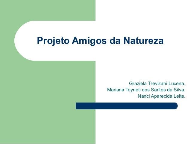Projeto Amigos da Natureza                       Graziela Trevizani Lucena.              Mariana Toyneti dos Santos da Sil...