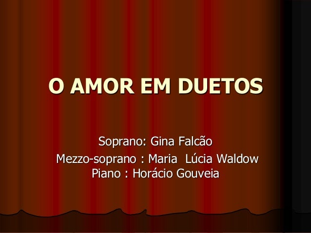 O AMOR EM DUETOS Soprano: Gina Falcão Mezzo-soprano : Maria Lúcia Waldow Piano : Horácio Gouveia