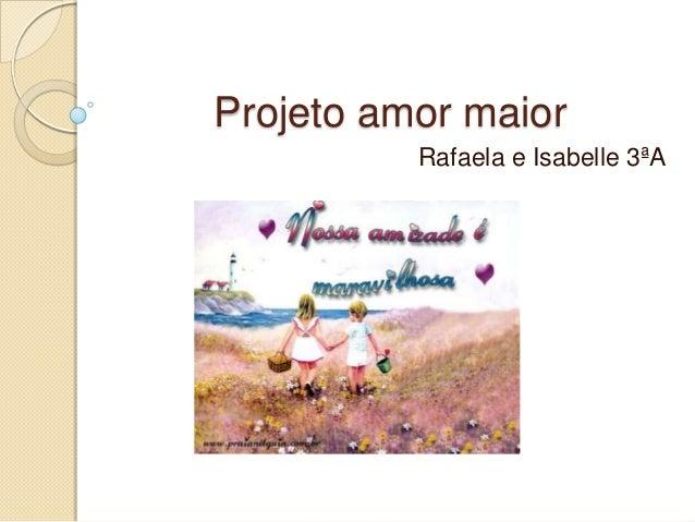 Projeto amor maiorRafaela e Isabelle 3ªA