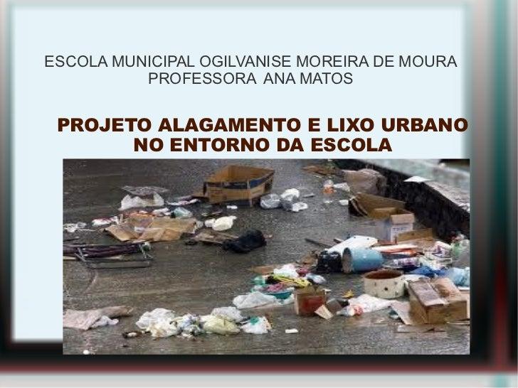 ESCOLA MUNICIPAL OGILVANISE MOREIRA DE MOURA          PROFESSORA ANA MATOS PROJETO ALAGAMENTO E LIXO URBANO       NO ENTOR...