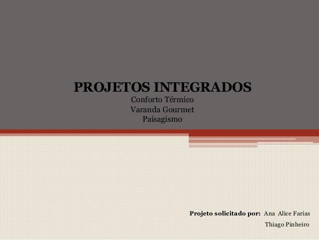 PROJETOS INTEGRADOS Conforto Térmico Varanda Gourmet Paisagismo Projeto solicitado por: Ana Alice Farias Thiago Pinheiro