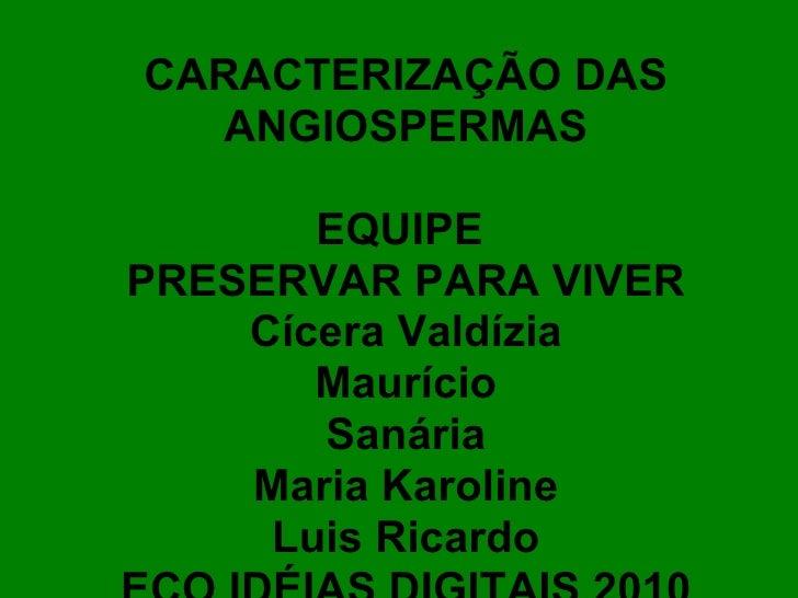 CARACTERIZAÇÃO DAS ANGIOSPERMAS EQUIPE  PRESERVAR PARA VIVER Cícera Valdízia Maurício Sanária Maria Karoline Luis Ricardo ...