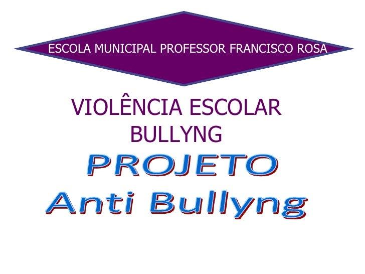 ESCOLA MUNICIPAL PROFESSOR FRANCISCO ROSA<br />VIOLÊNCIA ESCOLARBULLYNG <br />PROJETO<br />Anti Bullyng<br />