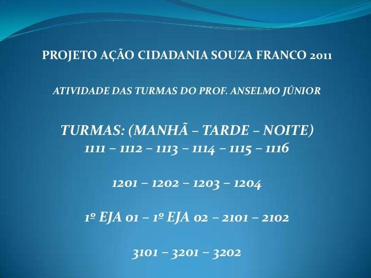PROJETO AÇÃO CIDADANIA SOUZA FRANCO 2011<br />ATIVIDADE DAS TURMAS DO PROF. ANSELMO JÚNIOR<br />TURMAS: (MANHÃ – TARDE – N...