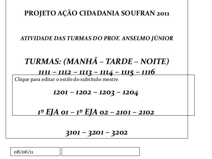 PROJETO AÇÃO CIDADANIA SOUFRAN 2011 ATIVIDADE DAS TURMAS DO PROF. ANSELMO JÚNIOR TURMAS: (MANHÃ – TARDE – NOITE) 1111 – 11...