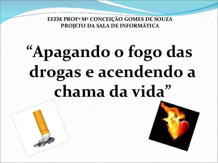 """<ul><li>"""" Apagando o fogo das drogas e acendendo a chama da vida"""" </li></ul>EEEM PROFª Mª CONCEIÇÃO GOMES DE SOUZA PROJETO..."""