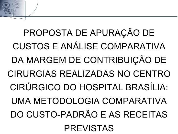 PROPOSTA DE APURAÇÃO DE CUSTOS E ANÁLISE COMPARATIVA DA MARGEM DE CONTRIBUIÇÃO DE CIRURGIAS REALIZADAS NO CENTRO CIRÚRGICO...