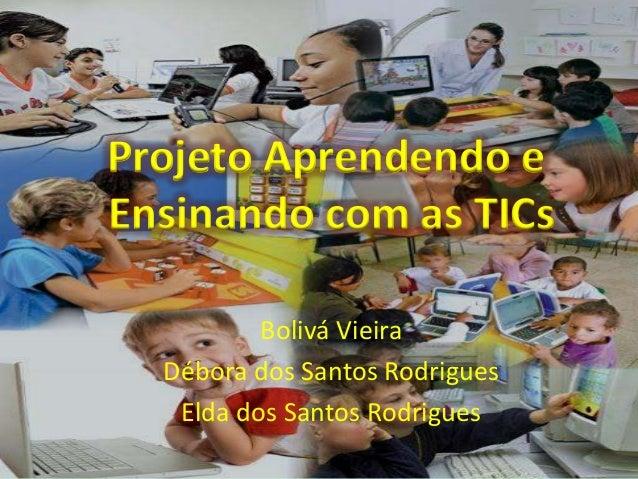 Projeto Aprendendo eEnsinando com as TICs          Bolivá Vieira  Débora dos Santos Rodrigues   Elda dos Santos Rodrigues