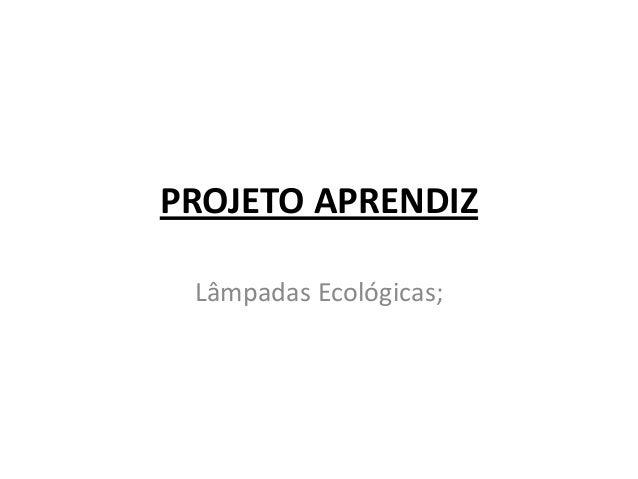 PROJETO APRENDIZ Lâmpadas Ecológicas;