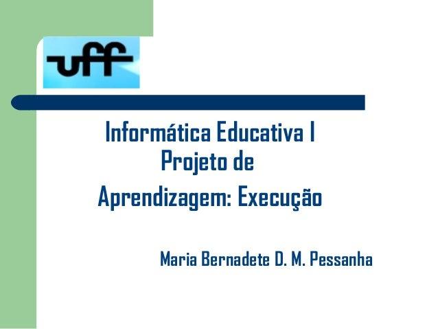 Informática Educativa I       Projeto deAprendizagem: Execução      Maria Bernadete D. M. Pessanha