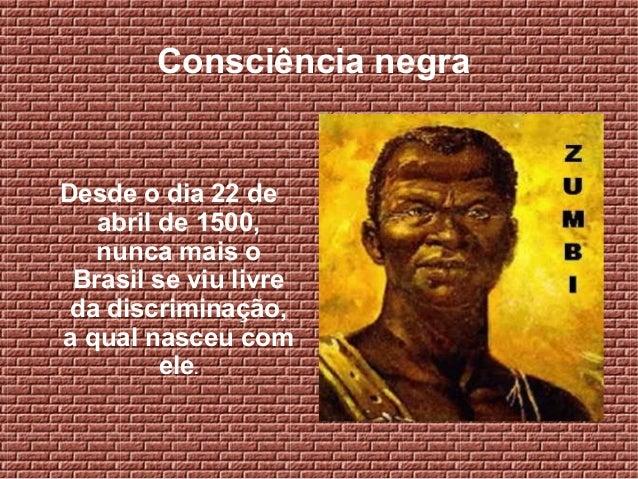 Consciência negra Desde o dia 22 de abril de 1500, nunca mais o Brasil se viu livre da discriminação, a qual nasceu com el...