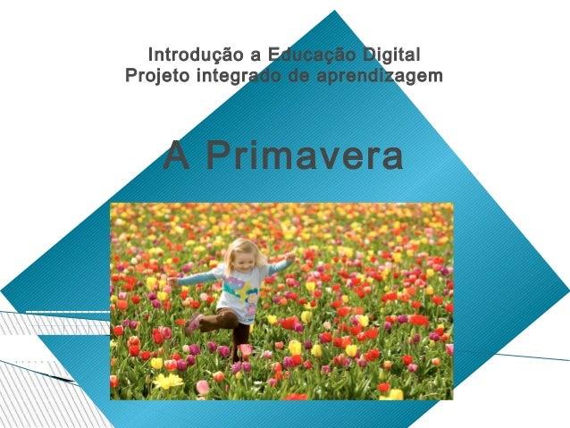 Introdução a Educação Digital Projeto integrado de aprendizagem  A Primavera