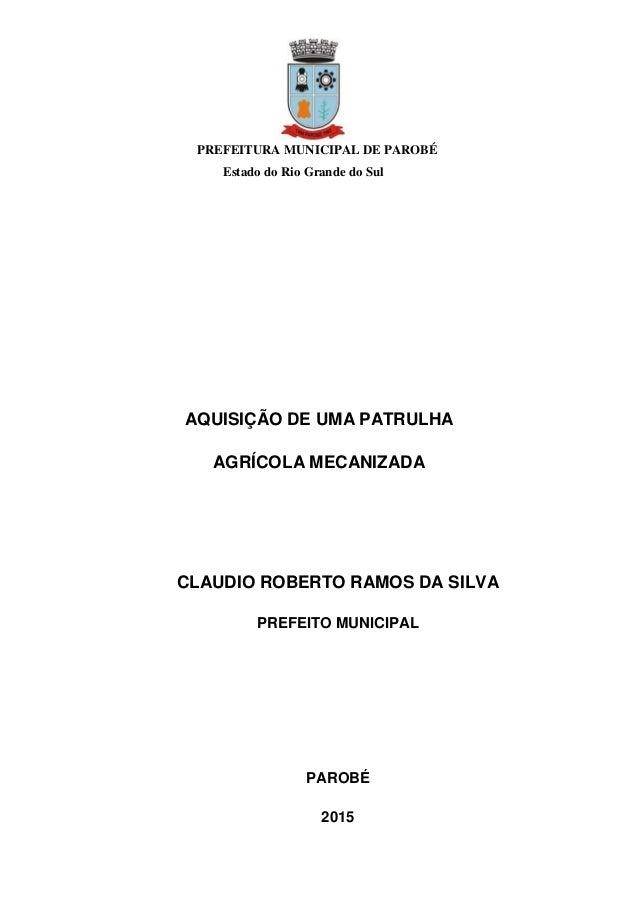 PREFEITURA MUNICIPAL DE PAROBÉ Estado do Rio Grande do Sul AQUISIÇÃO DE UMA PATRULHA AGRÍCOLA MECANIZADA CLAUDIO ROBERTO R...