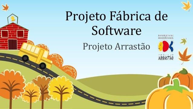 Projeto Fábrica de    Software   Projeto Arrastão