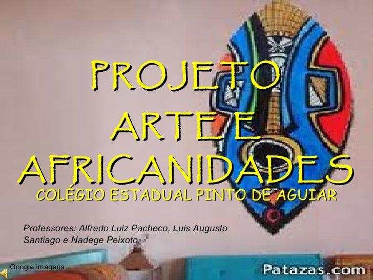 PROJETO COLÉGIO ESTADUAL PINTO DE AGUIAR ARTE E AFRICANIDADES Professores: Alfredo Luiz Pacheco, Luis Augusto Santiago e N...