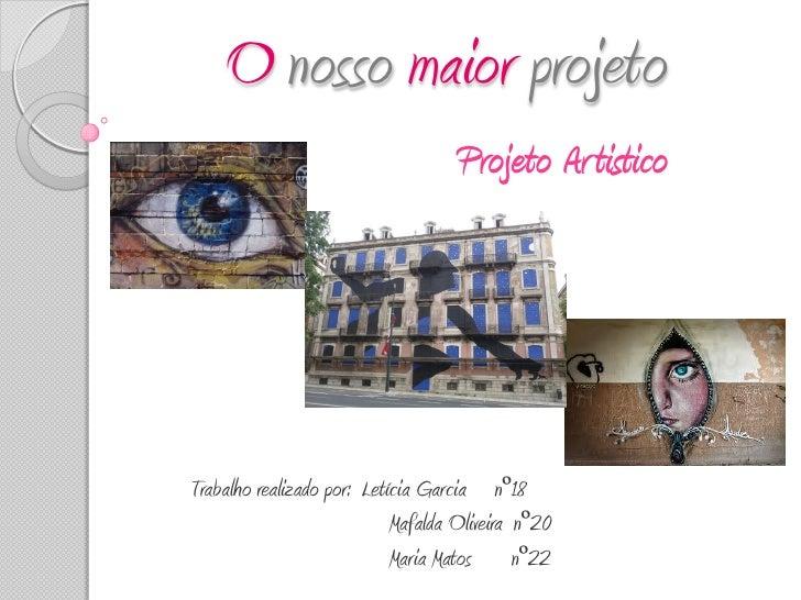 O nosso maior projeto                                    Projeto ArtisticoTrabalho realizado por: Letícia Garcia nº18     ...