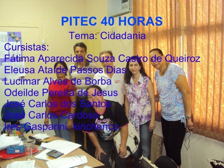 PITEC 40 HORAS             Tema: CidadaniaCursistas:Fátima Aparecida Souza Castro de QueirozEleusa Ataíde Passos DiasLucim...