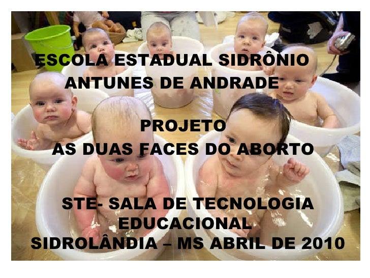 PROJETO AS DUAS FACES DO ABORTO ESCOLA ESTADUAL SIDRÔNIO ANTUNES DE ANDRADE STE- SALA DE TECNOLOGIA EDUCACIONAL  SIDROLÂND...