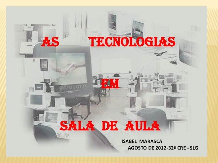AS      TECNOLOGIAS         EM     SALA DE AULA              ISABEL MARASCA                 AGOSTO DE 2012-32ª CRE - SLG