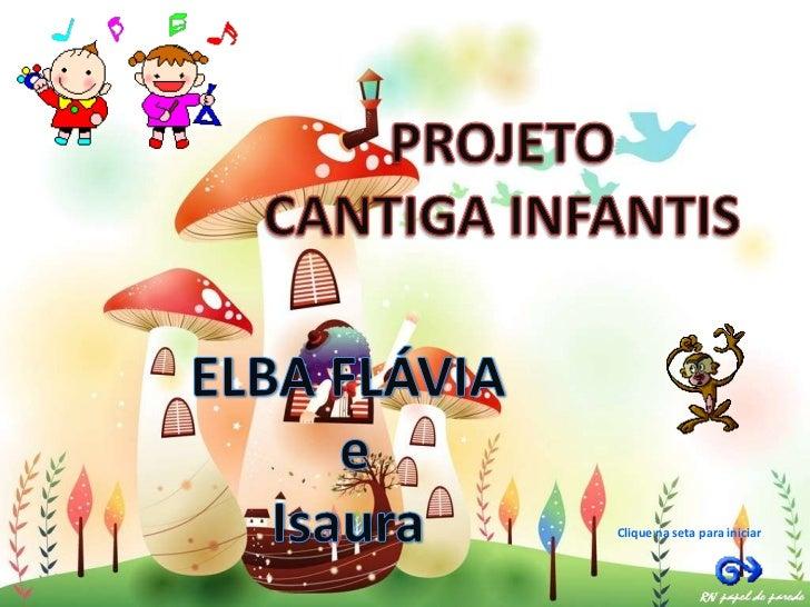 PROJETO<br />CANTIGA INFANTIS<br />ELBA FLÁVIA<br /> e<br />Isaura<br />Clique na seta para iniciar<br />