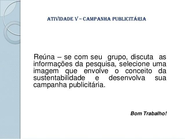 Atividade V – Campanha PublicitáriaReúna – se com seu grupo, discuta asinformações da pesquisa, selecione umaimagem que en...