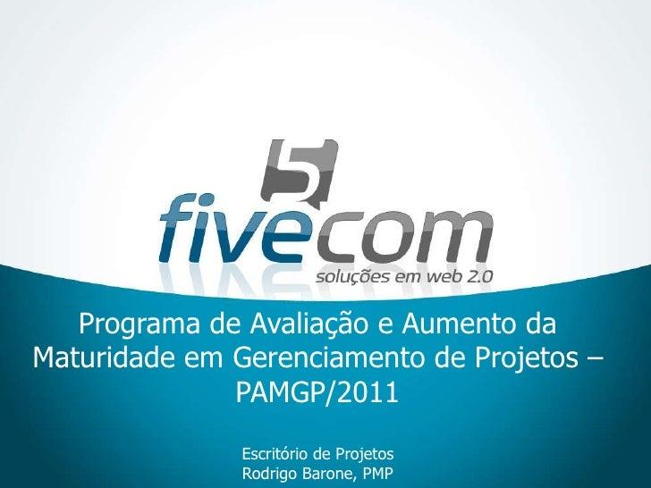 Programa de Avaliação e Aumento da Maturidade em Gerenciamento de Projetos – PAMGP/2011Escritório de Projetos Rodrigo Baro...