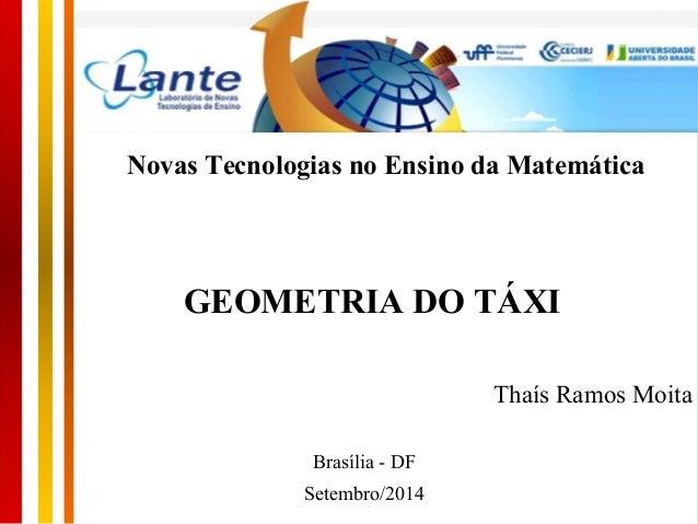 Novas Tecnologias no Ensino da Matemática  GEOMETRIA DO TÁXI  Thaís Ramos Moita  Brasília - DF  Setembro/2014