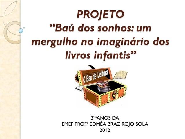"""PROJETO """"Baú dos sonhos: um mergulho no imaginário dos livros infantis"""" 3ºsANOS DA EMEF PROFª EDMÉA BRAZ ROJO SOLA 2012"""