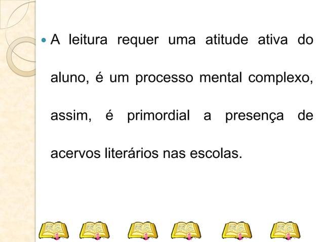  A leitura requer uma atitude ativa do aluno, é um processo mental complexo, assim, é primordial a presença de acervos li...