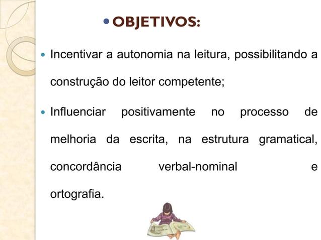 OBJETIVOS:  Incentivar a autonomia na leitura, possibilitando a construção do leitor competente;  Influenciar positivam...