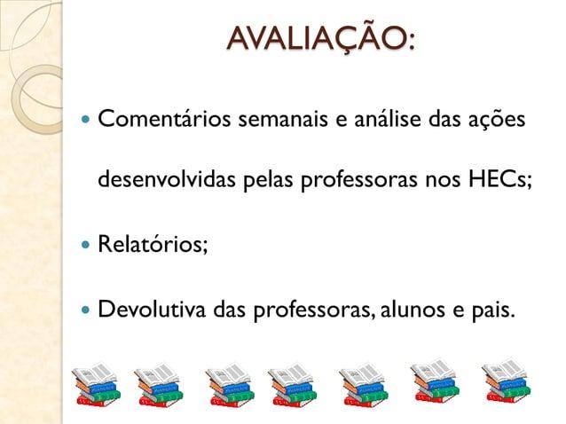AVALIAÇÃO:  Comentários semanais e análise das ações desenvolvidas pelas professoras nos HECs;  Relatórios;  Devolutiva...