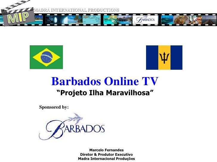 "MADRA INTERNATIONAL PRODUCTIONS<br />MIP<br />Barbados Online TV""Projeto Ilha Maravilhosa""<br />Sponsored by:<br />Marcelo..."
