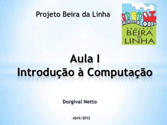 Aula IIntrodução à ComputaçãoAbril/2012Projeto Beira da LinhaDorgival Netto