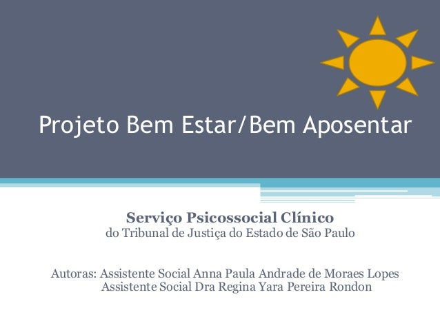 Projeto Bem Estar/Bem Aposentar  Serviço Psicossocial Clínico  do Tribunal de Justiça do Estado de São Paulo Autoras: Assi...
