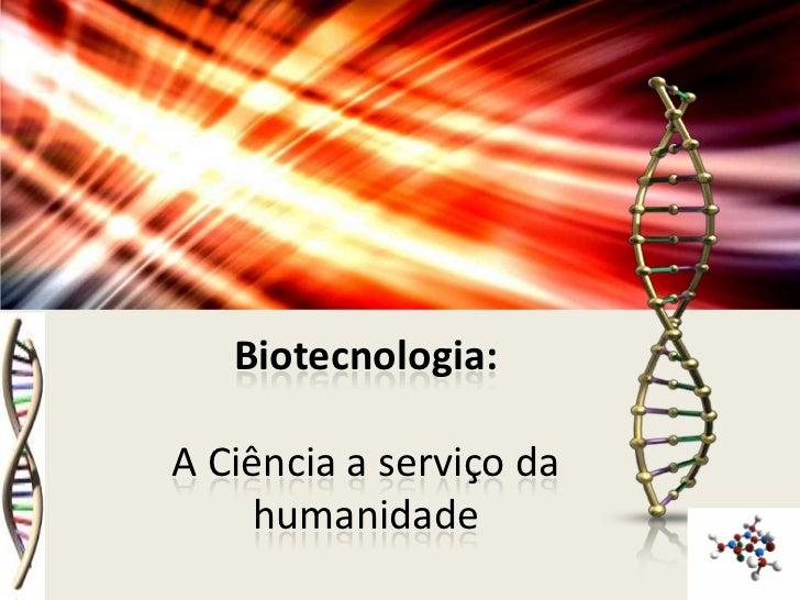 Biotecnologia:A Ciência a serviço da     humanidade