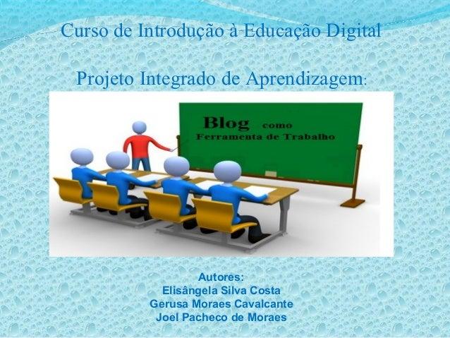 Curso de Introdução à Educação Digital Projeto Integrado de Aprendizagem: Autores: Elisângela Silva Costa Gerusa Moraes Ca...